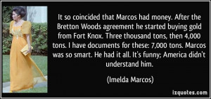 It so coincided that Marcos had money. After the Bretton Woods ...