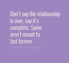 Don't say the relationship is over. Say it's complete. Some aren't ...