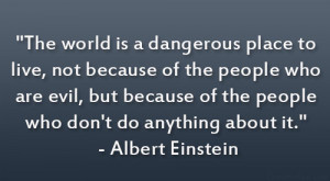 The world is a dangerous place to live, not because of the people who ...