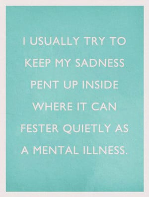 ... sadness pent up inside where it can fester quietly as a mental illness