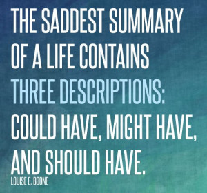 The saddest summary of a life contains three descriptions: could have ...