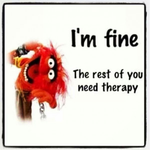 Im fine. The rest need therapy Animal Muppet