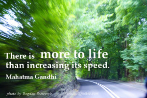 There is more to life than increasing its speed. Mahatma Gandhi quotes