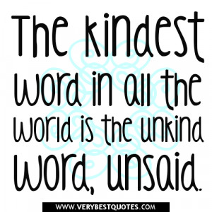 ... word in all the world is the unkind word, unsaid. ~Author Unknown