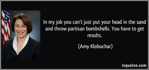 ... throw partisan bombshells. You have to get results. - Amy Klobuchar