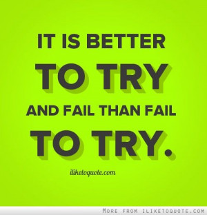It is better to try and fail than fail to try. - iLiketoquote.com
