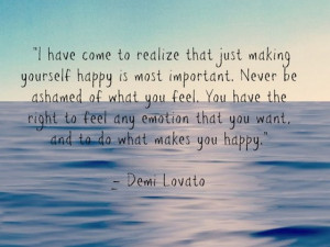 ... have come to realize that just making yourself happy is most important