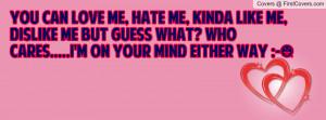 You can love me, hate me, kinda like me, dislike me but guess what ...