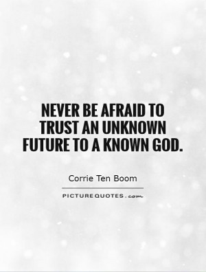 Never Trust An Unknown Future To Be God A Known Afraid Quotes