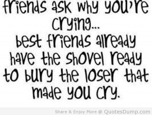 Friends Ask Why You're Crying Best Friends Already Have The Shovel ...