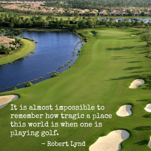 """... place the world is when one is playing #golf."""" - Robert Wilson Lynd"""