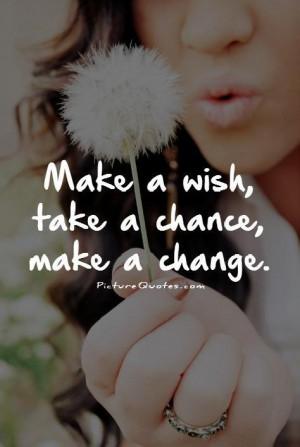 Make a wish, take a chance, make a change. Picture Quote #1