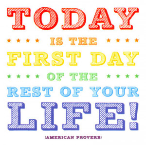 Today Is The First Day Of The Rest Of Your Life- American Proverb ...