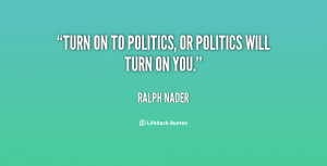 """Turn on to politics, or politics will turn on you."""""""