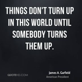 Things don't turn up in this world until somebody turns them up.