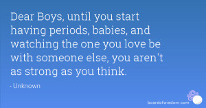 Dear Boys, until you start having periods, babies, and watching the ...