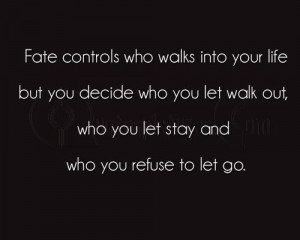 Fate controls who walk into your life but you decide who you let walk ...