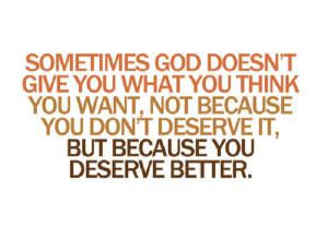 God may not give you what you want because you deserve better!