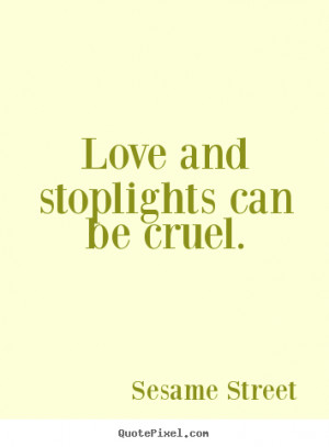 Sesame Street picture quotes - Love and stoplights can be cruel ...