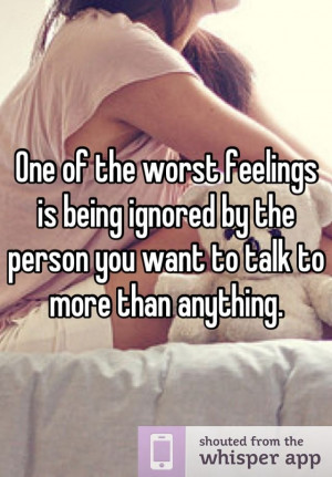 One of the worst feelings is being ignored by the person you want to ...