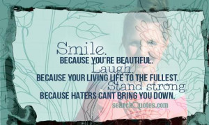 Smile. Because your beautiful. Laugh. Because your living life to the ...