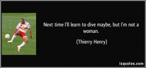 Next time I'll learn to dive maybe, but I'm not a woman. - Thierry ...