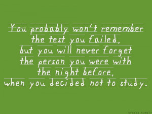 probably won't remember the test you failed, but you will never forget ...