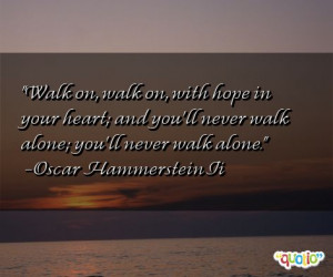 ... 'll never walk alone; you'll never walk alone. -Oscar Hammerstein Ii