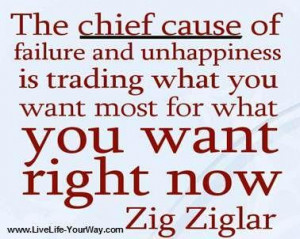 The chief cause of failure and unhappiness is trading what you want ...