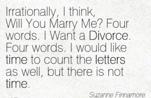 Irrationally, I think, Will You Marry Me! Four words. I Want a Divorce ...