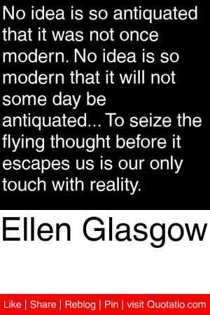 Ellen Glasgow - No idea is so antiquated that it was not once modern ...