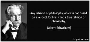 ... for life is not a true religion or philosophy. - Albert Schweitzer