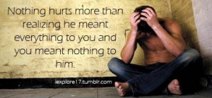 Nothing hurts more than realizing he meant everything to you and you ...