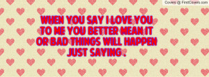 When You Say I Love You To Me You Better Mean It Or Bad Things Will ...