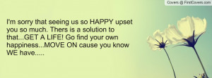 sorry that seeing us so HAPPY upset you so much. Thers is a ...