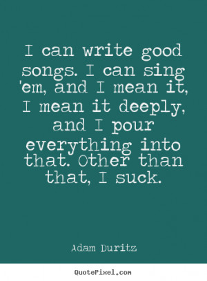 can write good songs. I can sing 'em, and I mean it, I mean it ...