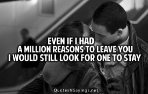 Even if i had a million reasons to leave you i would still look for ...