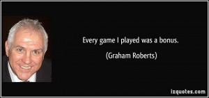 Every game I played was a bonus. - Graham Roberts