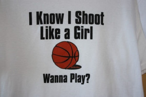 Basketball: Boys invented it, girls perfected it. ;)
