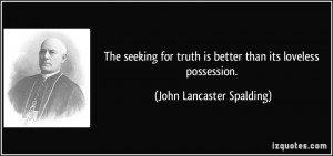 The seeking for truth is better than its loveless possession. - John ...