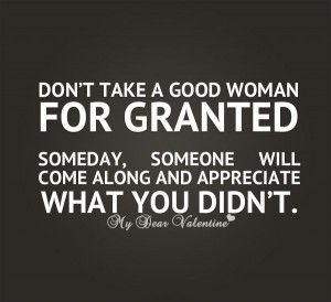 Don't take a good woman for granted someday, someone will come along ...