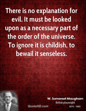 There is no explanation for evil. It must be looked upon as a ...