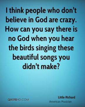 ... don t believe in god are crazy how can you say there is no god when