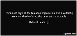 Ethics must begin at the top of an organization. It is a leadership ...