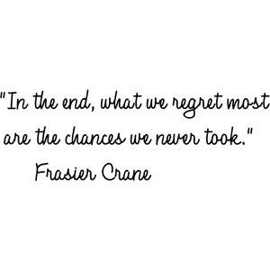 ... end, what we regret most are the chances we never took. Frasier Crane