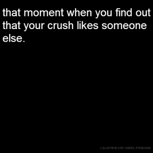 that moment when you find out that your crush likes someone else.