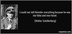 ... because he was too false and two-faced. - Walter Schellenberg