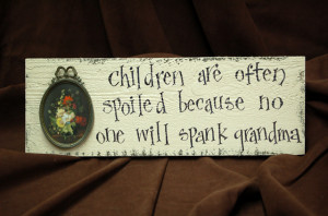 Children are often spoiled because no one will spank Grandma.