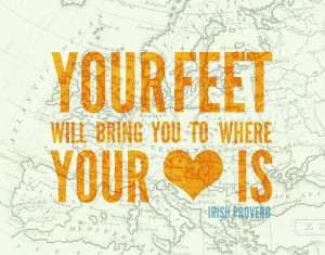 ... feet will bring you to where your heart is.