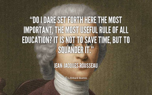... rule of all education? It is not to save time, but to squander it